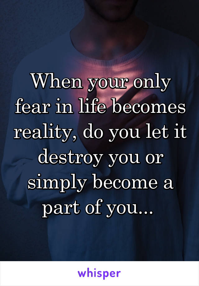 When your only fear in life becomes reality, do you let it destroy you or simply become a part of you...