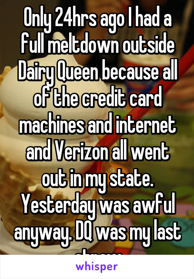 Only 24hrs ago I had a full meltdown outside Dairy Queen because all of the credit card machines and internet and Verizon all went out in my state. Yesterday was awful anyway. DQ was my last straw