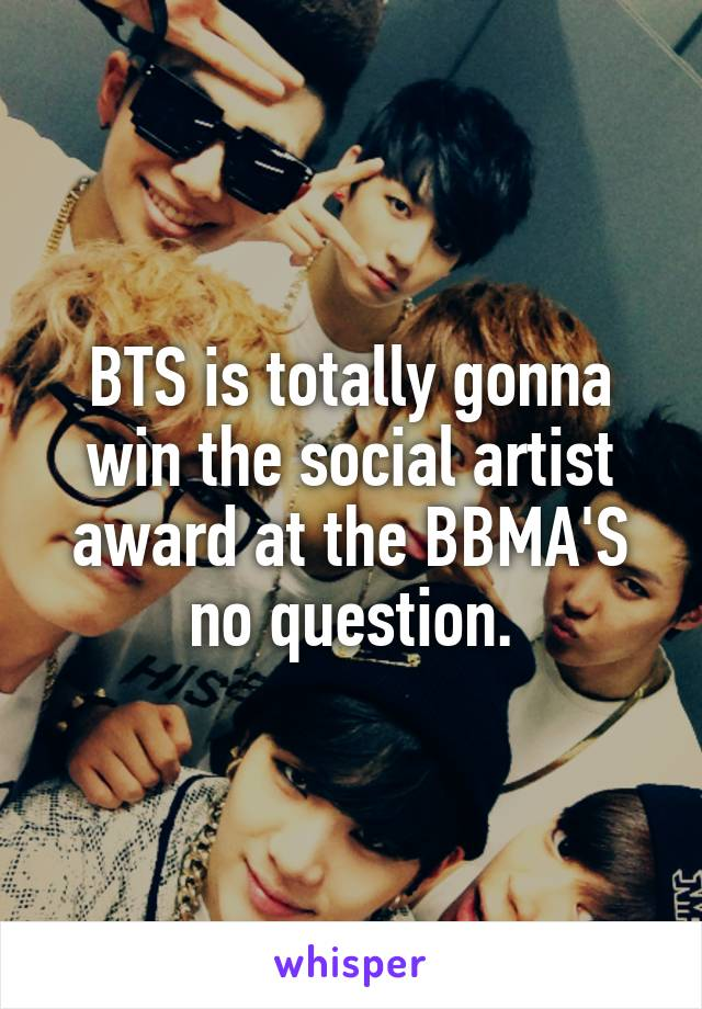 BTS is totally gonna win the social artist award at the BBMA'S no question.