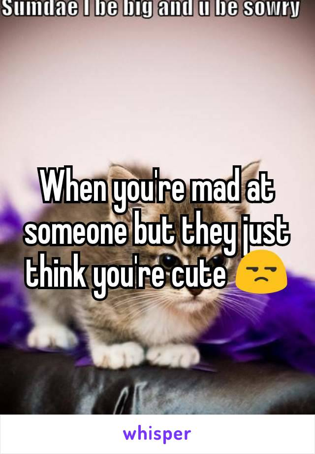When you're mad at someone but they just think you're cute 😒