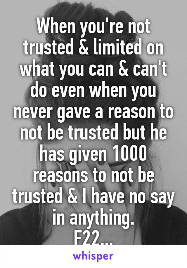 When you're not trusted & limited on what you can & can't do even when you never gave a reason to not be trusted but he has given 1000 reasons to not be trusted & I have no say in anything. F22...