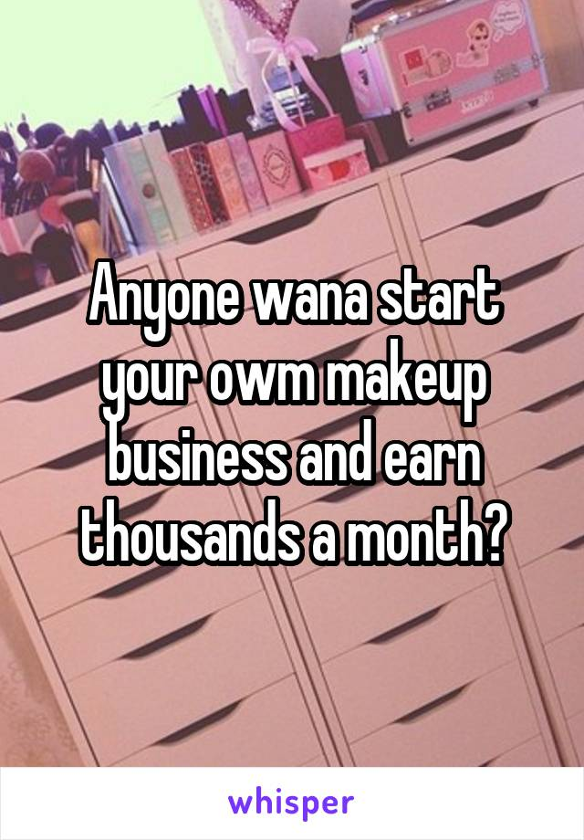 Anyone wana start your owm makeup business and earn thousands a month?