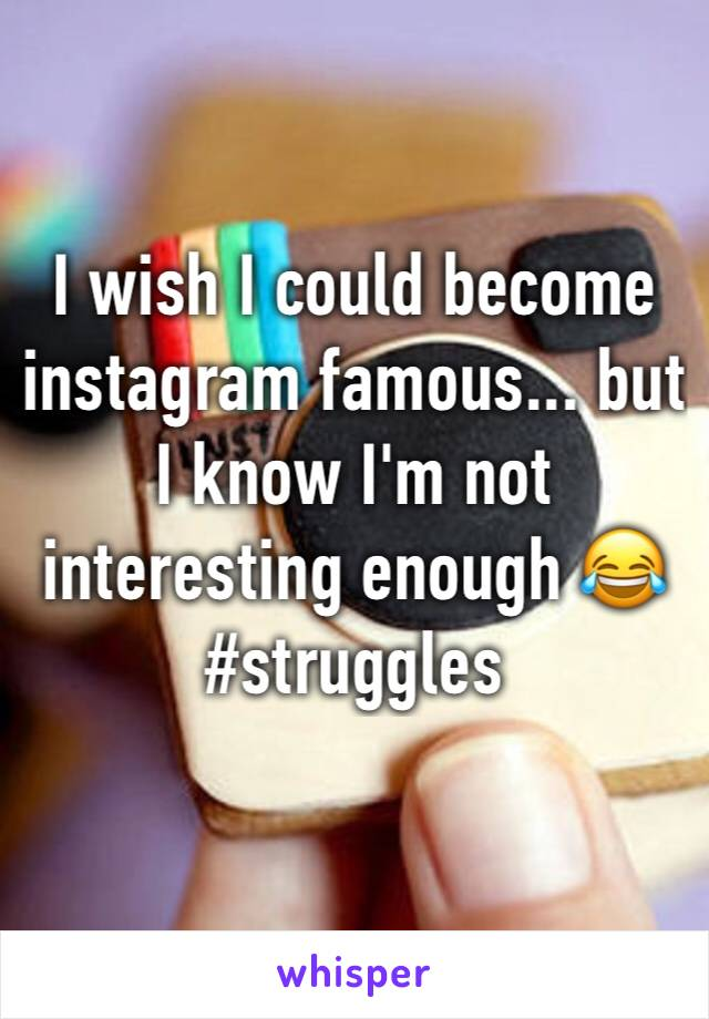 I wish I could become instagram famous... but I know I'm not interesting enough 😂 #struggles
