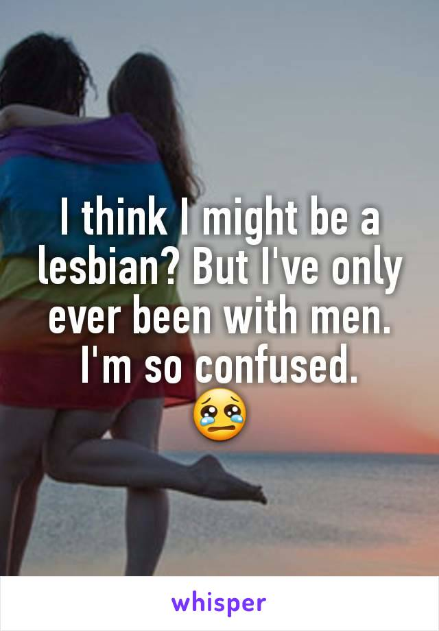 I think I might be a lesbian? But I've only ever been with men. I'm so confused. 😢