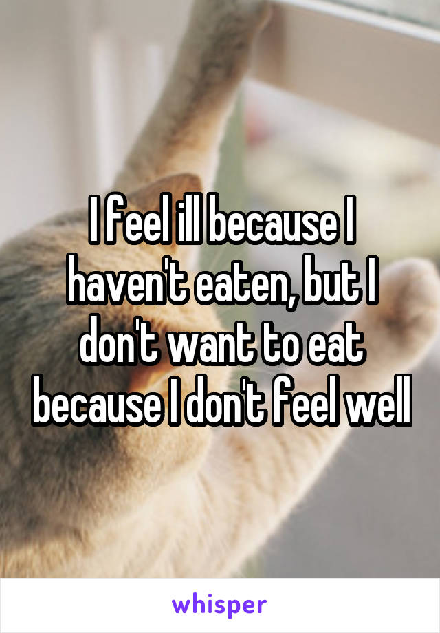I feel ill because I haven't eaten, but I don't want to eat because I don't feel well