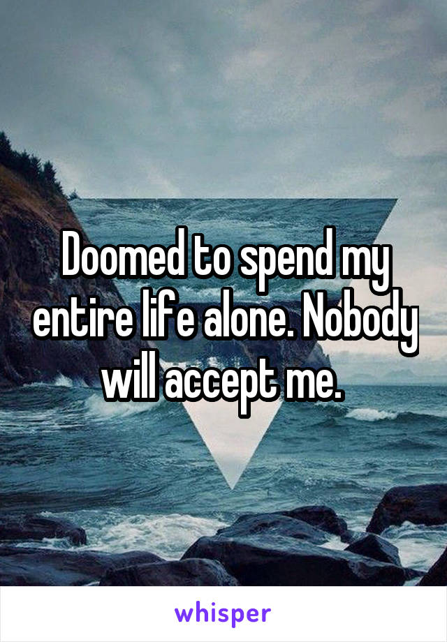 Doomed to spend my entire life alone. Nobody will accept me.