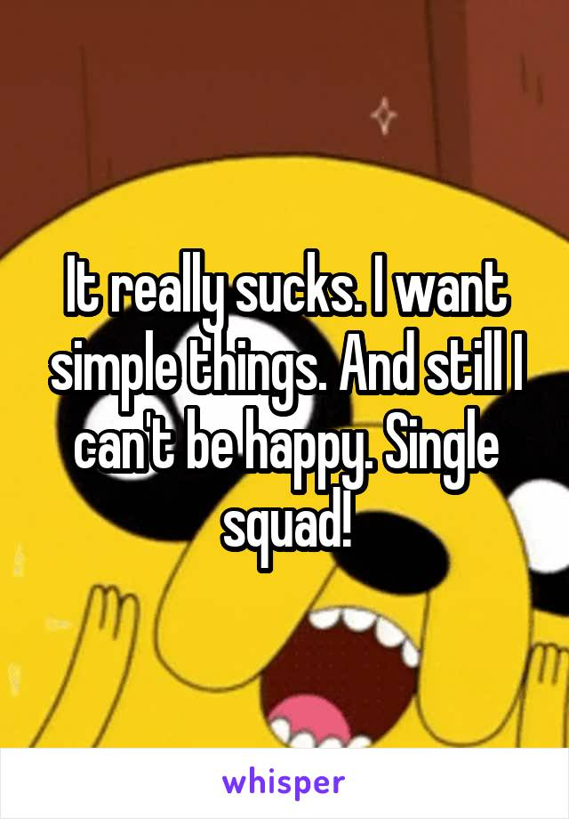 It really sucks. I want simple things. And still I can't be happy. Single squad!