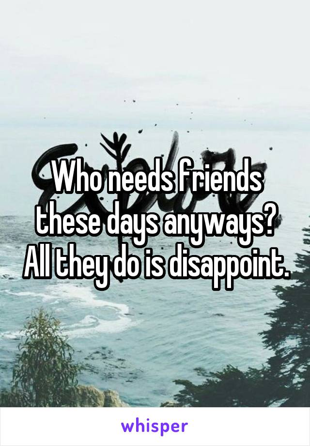Who needs friends these days anyways? All they do is disappoint.