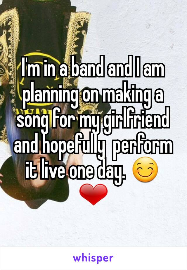 I'm in a band and I am  planning on making a song for my girlfriend and hopefully  perform it live one day. 😊❤