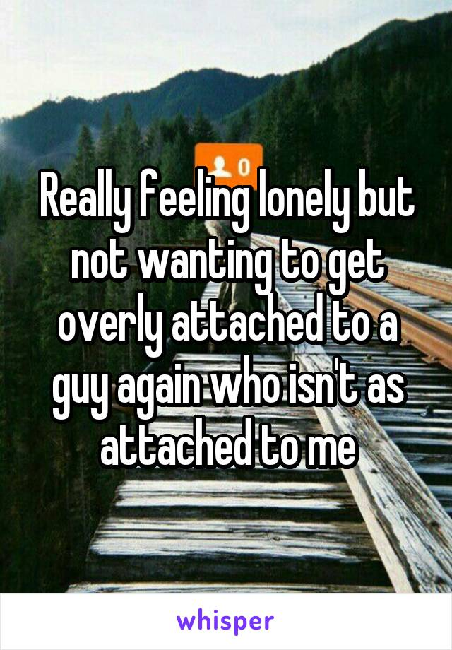 Really feeling lonely but not wanting to get overly attached to a guy again who isn't as attached to me