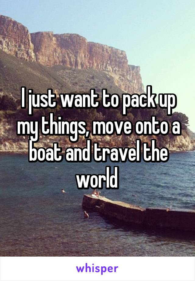 I just want to pack up my things, move onto a boat and travel the world