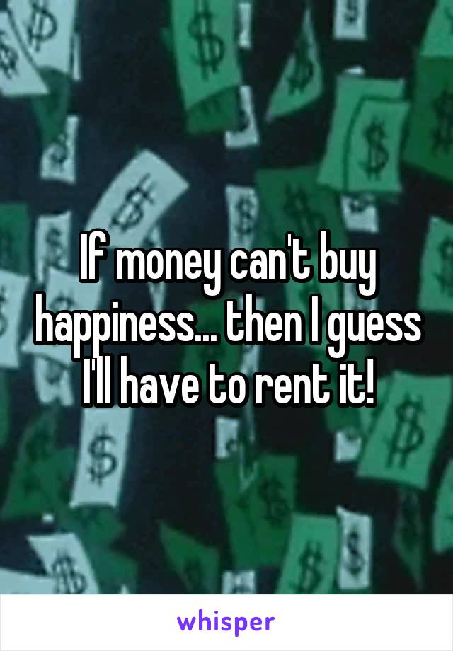If money can't buy happiness... then I guess I'll have to rent it!