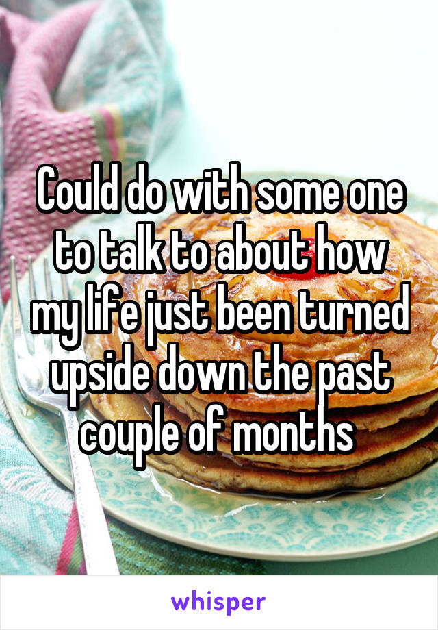 Could do with some one to talk to about how my life just been turned upside down the past couple of months