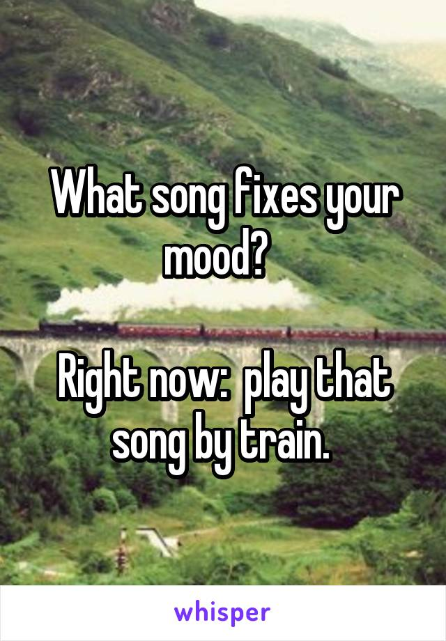 What song fixes your mood?    Right now:  play that song by train.