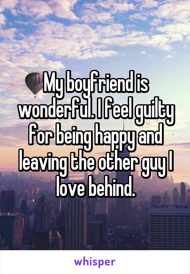 My boyfriend is wonderful. I feel guilty for being happy and leaving the other guy I love behind.