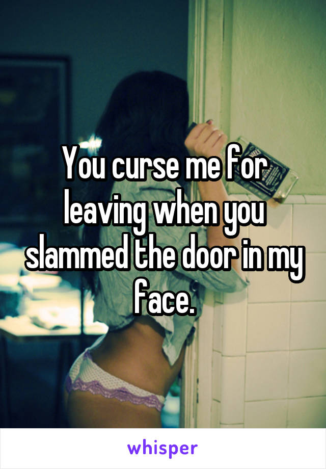 You curse me for leaving when you slammed the door in my face.