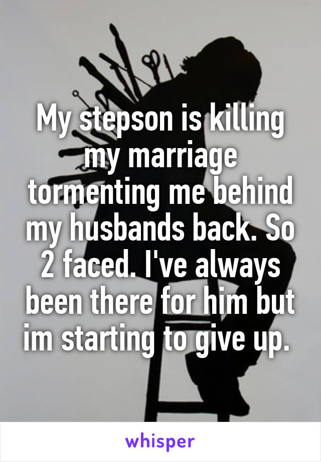 My stepson is killing my marriage tormenting me behind my husbands back. So 2 faced. I've always been there for him but im starting to give up.