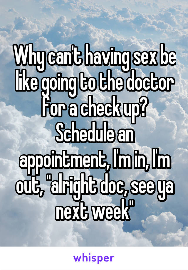 """Why can't having sex be like going to the doctor for a check up? Schedule an appointment, I'm in, I'm out, """"alright doc, see ya next week"""""""