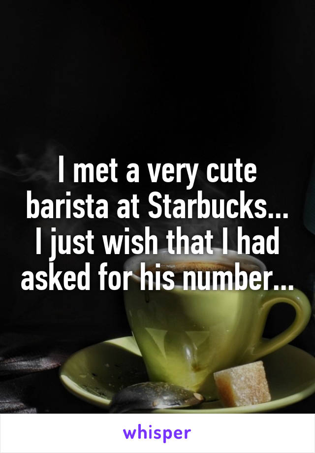I met a very cute barista at Starbucks... I just wish that I had asked for his number...