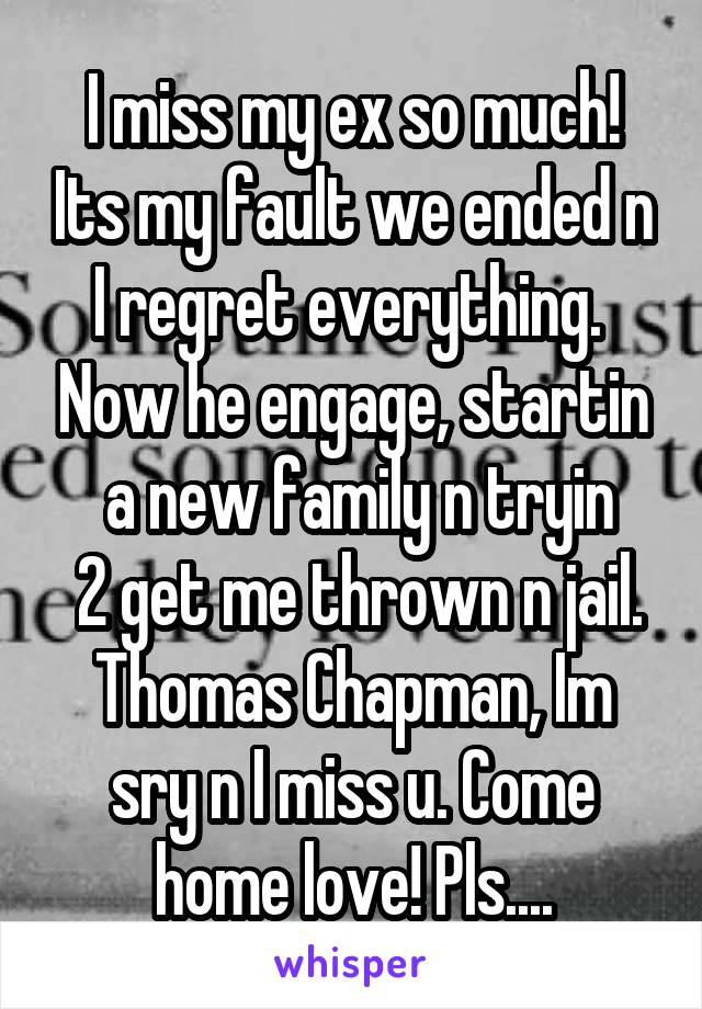I miss my ex so much! Its my fault we ended n I regret everything.  Now he engage, startin  a new family n tryin  2 get me thrown n jail. Thomas Chapman, Im sry n I miss u. Come home love! Pls....