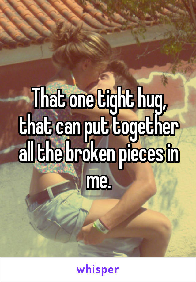 That one tight hug, that can put together all the broken pieces in me.