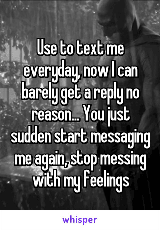 Use to text me everyday, now I can barely get a reply no reason... You just sudden start messaging me again, stop messing with my feelings
