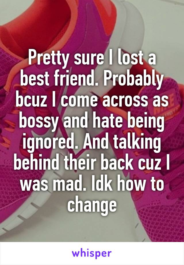 Pretty sure I lost a best friend. Probably bcuz I come across as bossy and hate being ignored. And talking behind their back cuz I was mad. Idk how to change