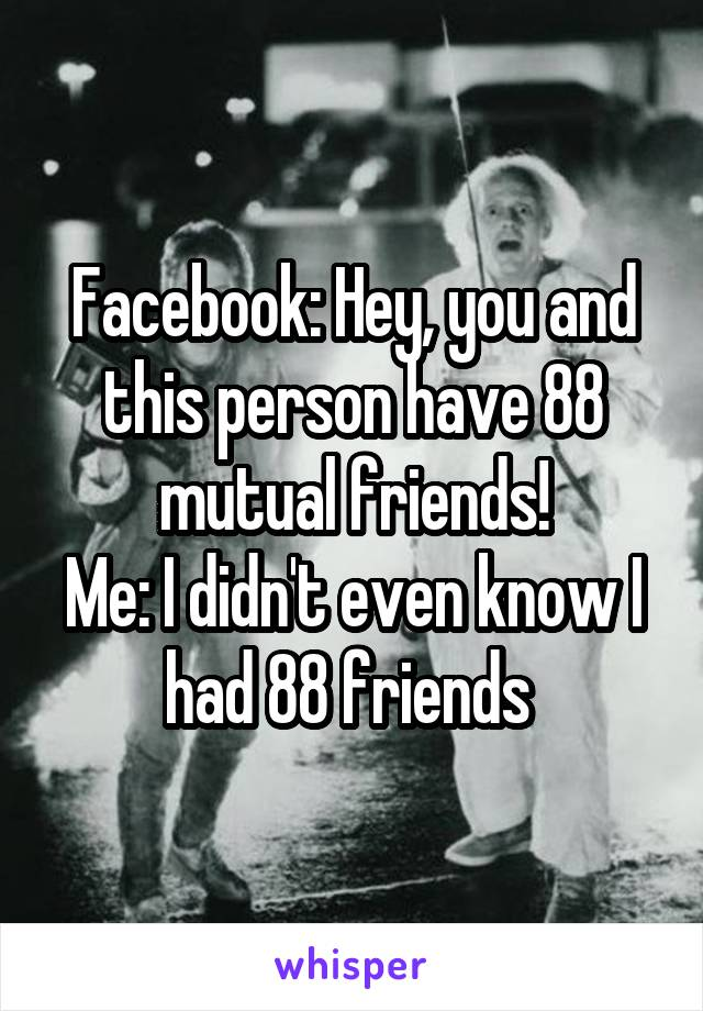 Facebook: Hey, you and this person have 88 mutual friends! Me: I didn't even know I had 88 friends