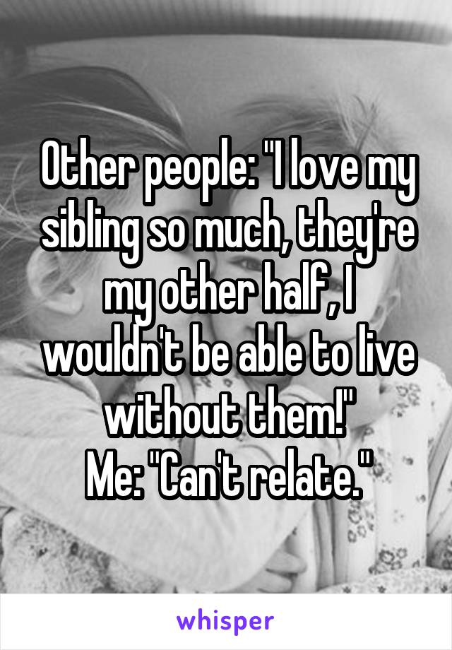 """Other people: """"I love my sibling so much, they're my other half, I wouldn't be able to live without them!"""" Me: """"Can't relate."""""""