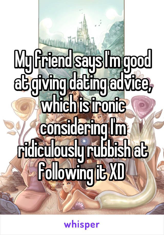 My friend says I'm good at giving dating advice, which is ironic considering I'm ridiculously rubbish at following it XD
