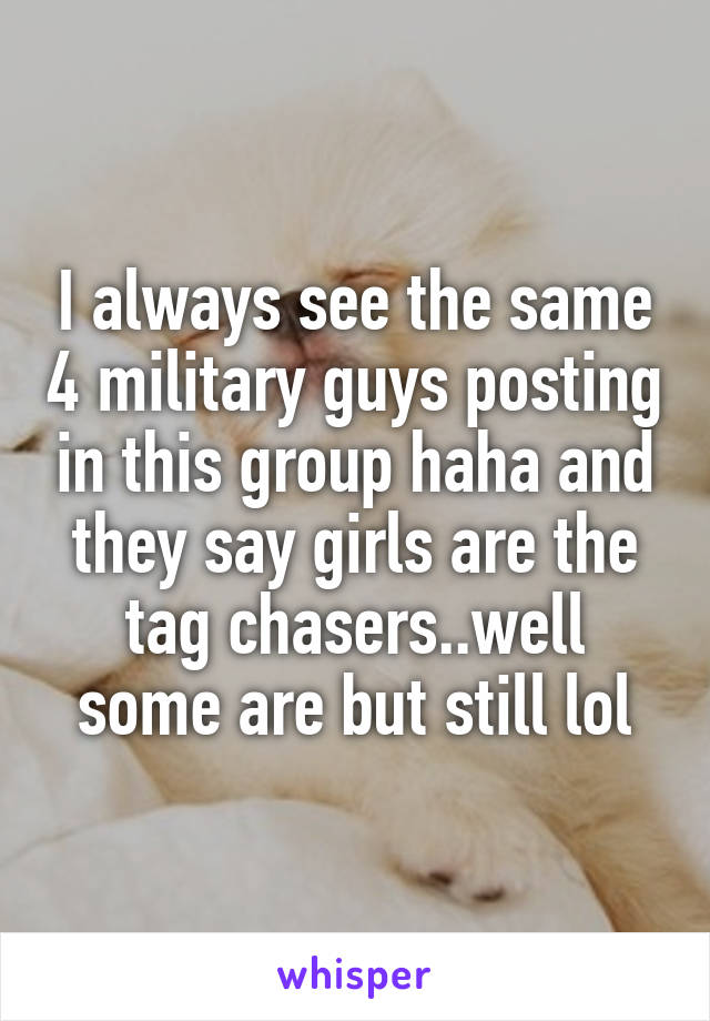 I always see the same 4 military guys posting in this group haha and they say girls are the tag chasers..well some are but still lol