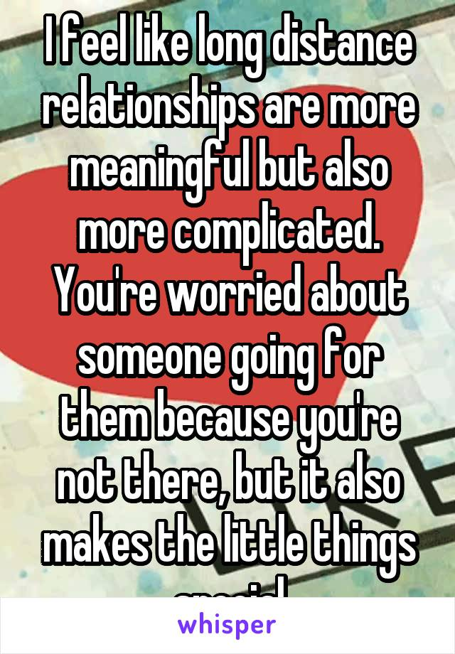 I feel like long distance relationships are more meaningful but also more complicated. You're worried about someone going for them because you're not there, but it also makes the little things special