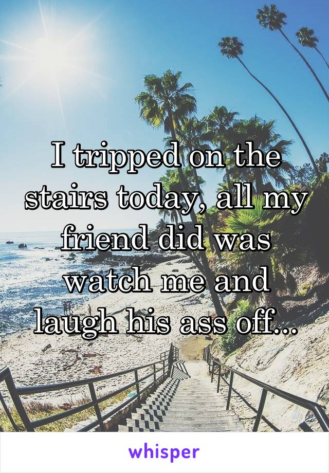I tripped on the stairs today, all my friend did was watch me and laugh his ass off...
