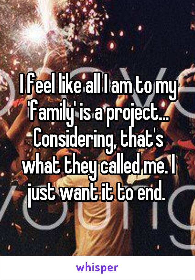 I feel like all I am to my 'family' is a project... Considering, that's what they called me. I just want it to end.