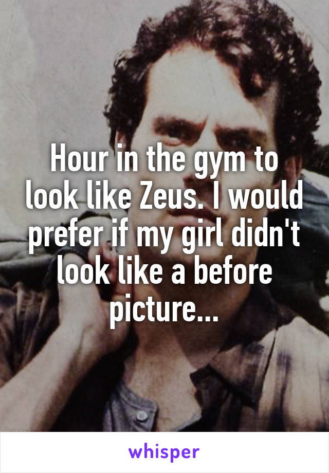 Hour in the gym to look like Zeus. I would prefer if my girl didn't look like a before picture...