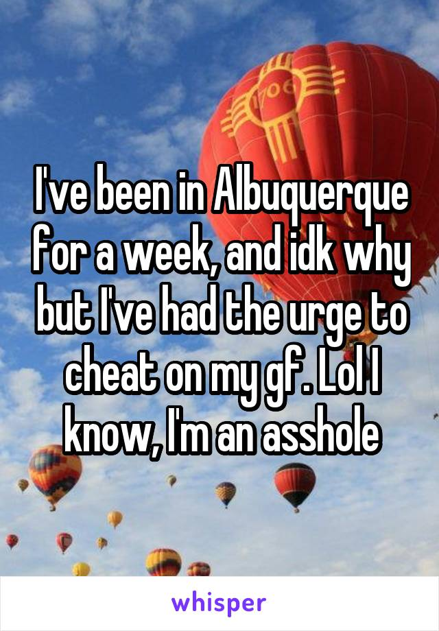I've been in Albuquerque for a week, and idk why but I've had the urge to cheat on my gf. Lol I know, I'm an asshole