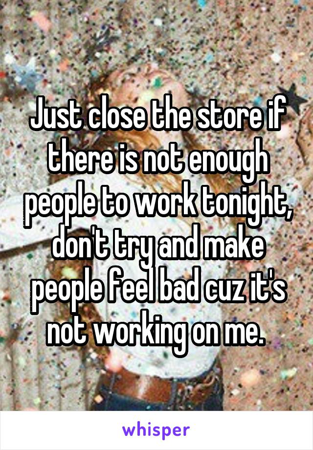 Just close the store if there is not enough people to work tonight, don't try and make people feel bad cuz it's not working on me.