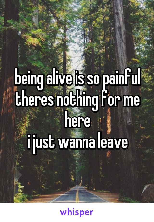 being alive is so painful theres nothing for me here i just wanna leave