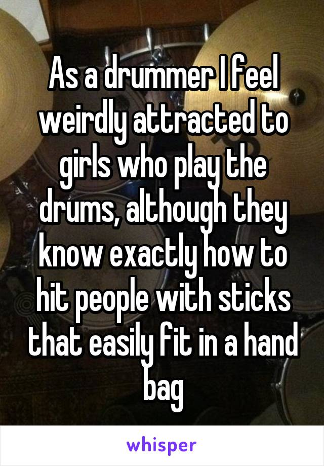 As a drummer I feel weirdly attracted to girls who play the drums, although they know exactly how to hit people with sticks that easily fit in a hand bag