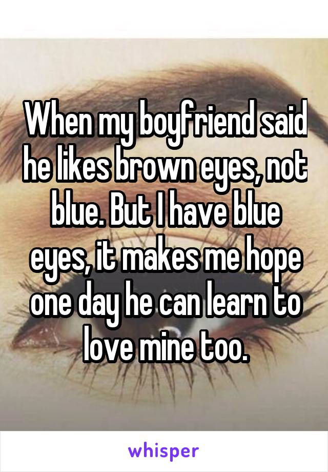 When my boyfriend said he likes brown eyes, not blue. But I have blue eyes, it makes me hope one day he can learn to love mine too.