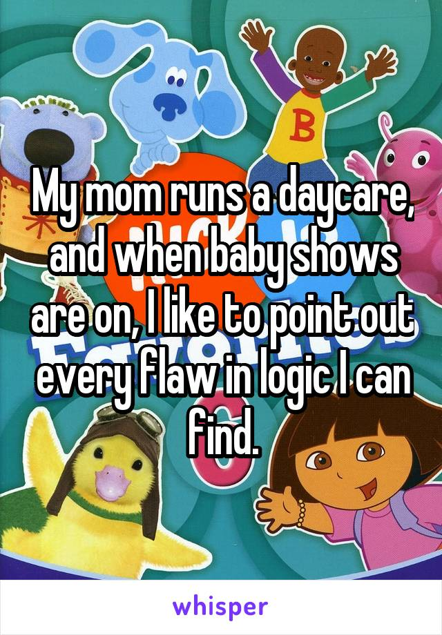My mom runs a daycare, and when baby shows are on, I like to point out every flaw in logic I can find.