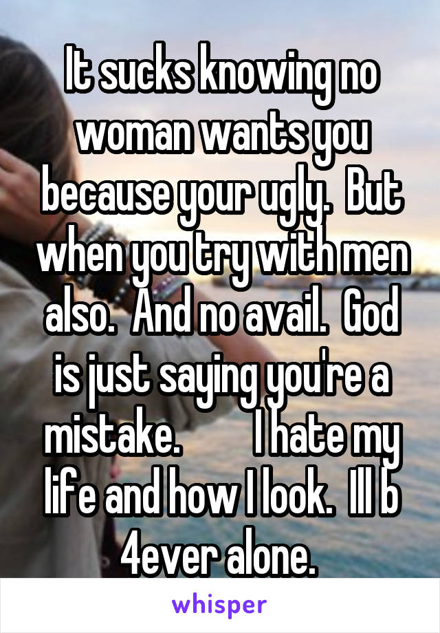 It sucks knowing no woman wants you because your ugly.  But when you try with men also.  And no avail.  God is just saying you're a mistake.         I hate my life and how I look.  Ill b 4ever alone.