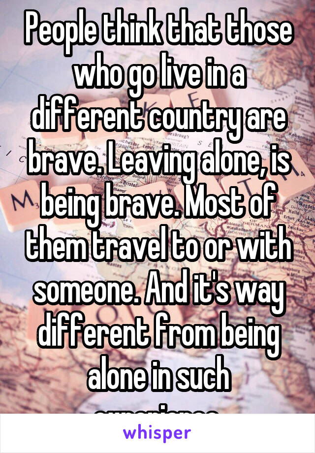 People think that those who go live in a different country are brave. Leaving alone, is being brave. Most of them travel to or with someone. And it's way different from being alone in such experience.