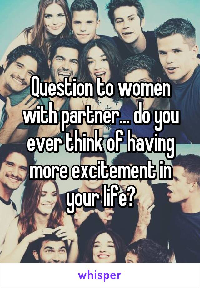Question to women with partner... do you ever think of having more excitement in your life?