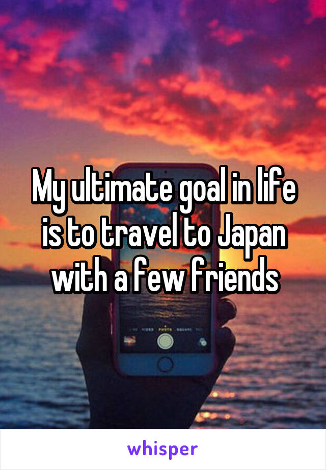 My ultimate goal in life is to travel to Japan with a few friends