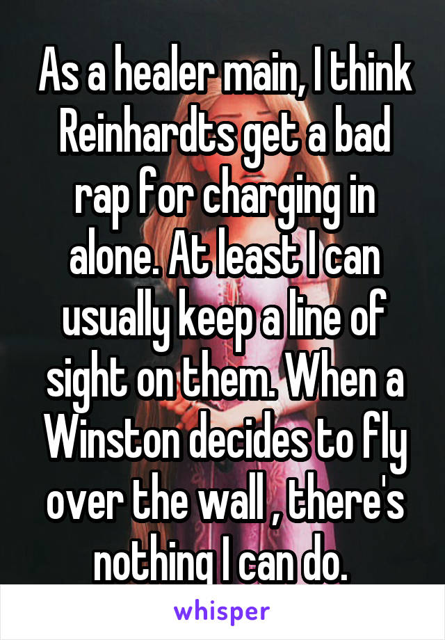 As a healer main, I think Reinhardts get a bad rap for charging in alone. At least I can usually keep a line of sight on them. When a Winston decides to fly over the wall , there's nothing I can do.