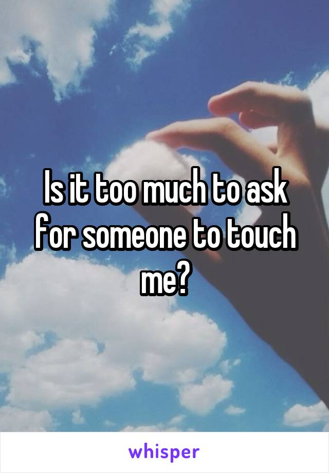 Is it too much to ask for someone to touch me?