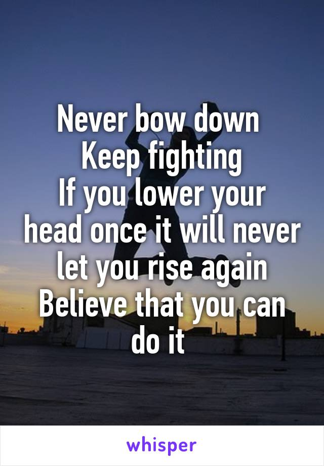 Never bow down  Keep fighting If you lower your head once it will never let you rise again Believe that you can do it