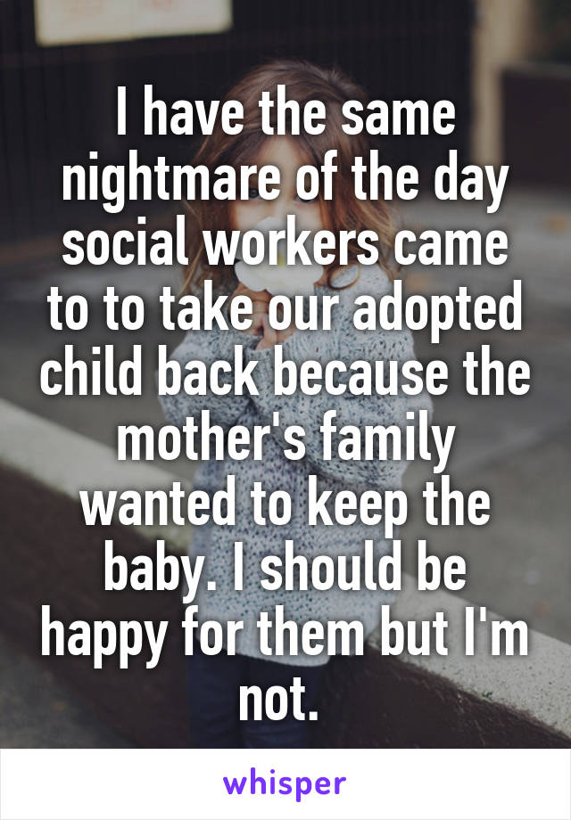 I have the same nightmare of the day social workers came to to take our adopted child back because the mother's family wanted to keep the baby. I should be happy for them but I'm not.