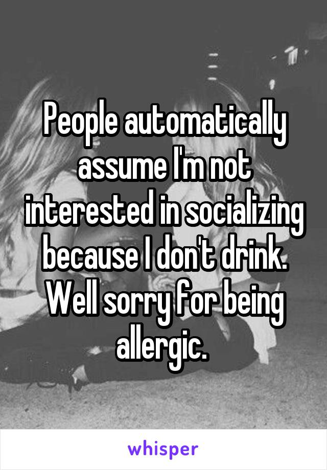 People automatically assume I'm not interested in socializing because I don't drink. Well sorry for being allergic.
